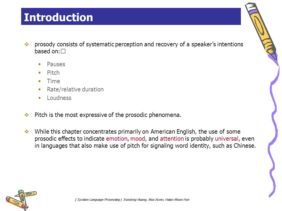[ Spoken Language Processing ] Xuedong Huang, Alex Acero, Hsiao-Wuen Hon Introduction  prosody consists of systematic perception and recovery of a sp