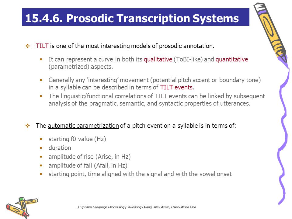 [ Spoken Language Processing ] Xuedong Huang, Alex Acero, Hsiao-Wuen Hon  TILT is one of the most interesting models of prosodic annotation.  It can