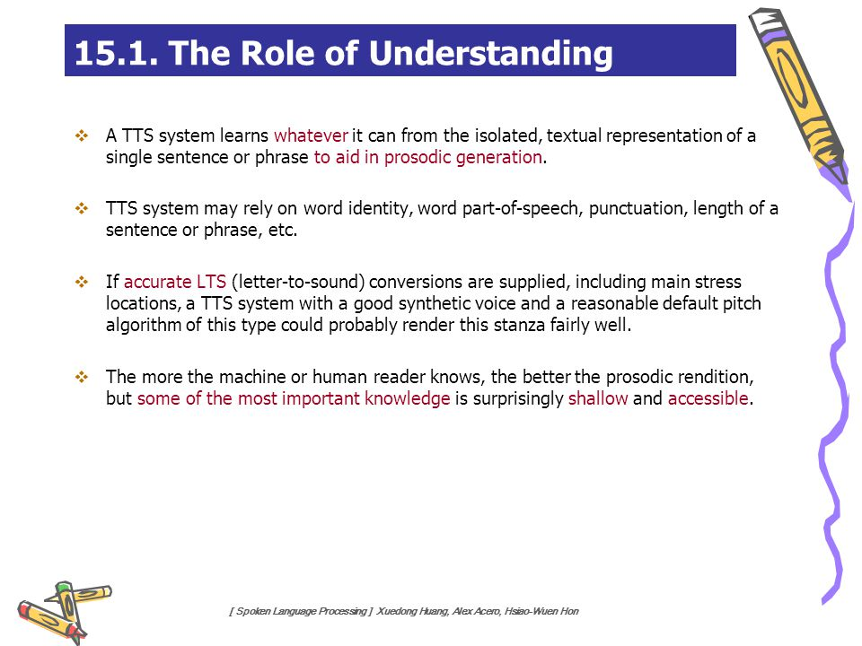 [ Spoken Language Processing ] Xuedong Huang, Alex Acero, Hsiao-Wuen Hon 15.1. The Role of Understanding  A TTS system learns whatever it can from th