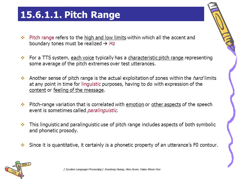 [ Spoken Language Processing ] Xuedong Huang, Alex Acero, Hsiao-Wuen Hon  Pitch range refers to the high and low limits within which all the accent a