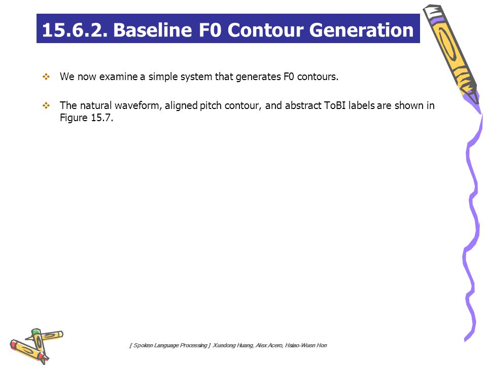 [ Spoken Language Processing ] Xuedong Huang, Alex Acero, Hsiao-Wuen Hon 15.6.2. Baseline F0 Contour Generation  We now examine a simple system that