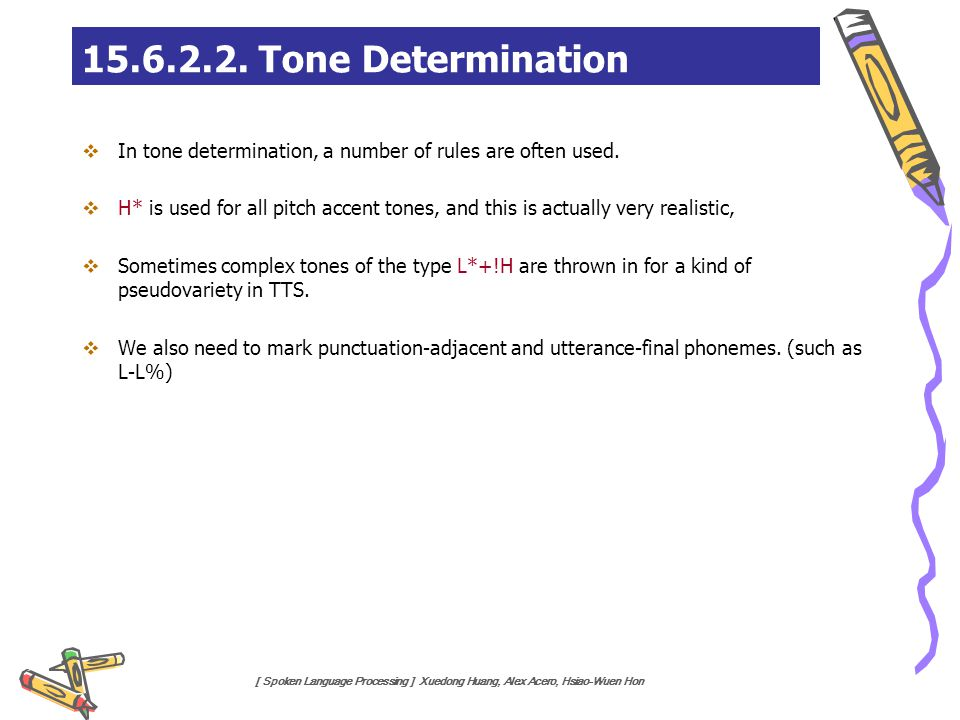 [ Spoken Language Processing ] Xuedong Huang, Alex Acero, Hsiao-Wuen Hon  In tone determination, a number of rules are often used.  H* is used for a