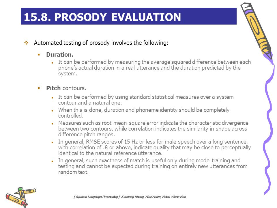 [ Spoken Language Processing ] Xuedong Huang, Alex Acero, Hsiao-Wuen Hon  Automated testing of prosody involves the following:  Duration. It can be