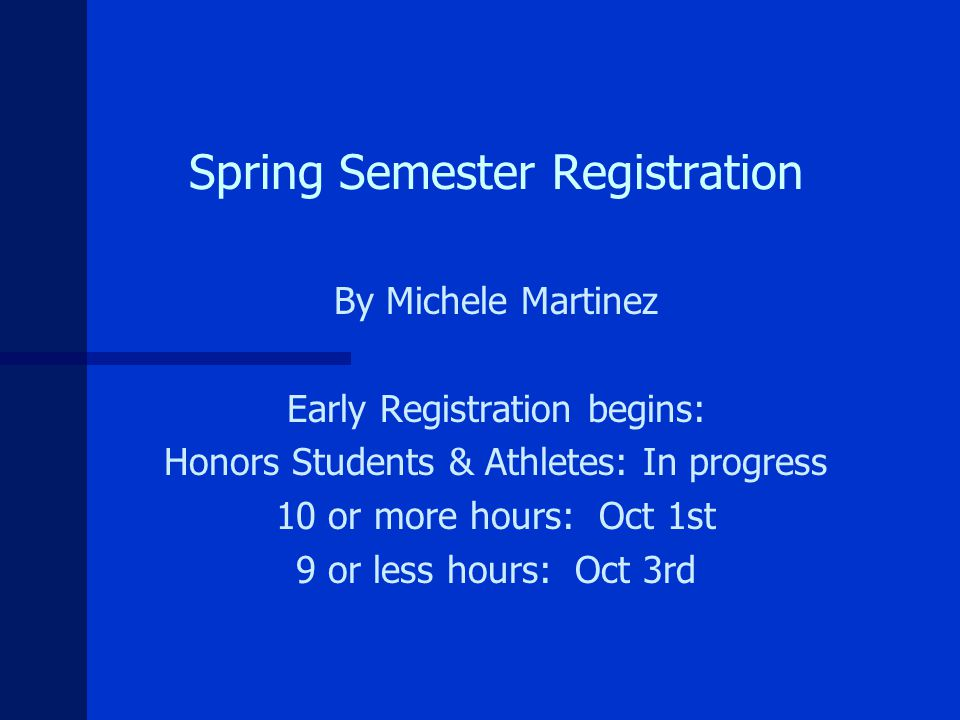 Spring Semester Registration By Michele Martinez Early Registration begins: Honors Students & Athletes: In progress 10 or more hours: Oct 1st 9 or less hours: Oct 3rd
