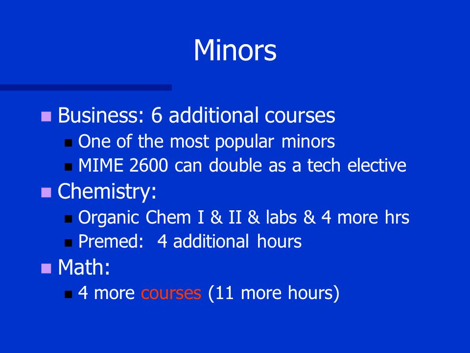 Minors Business: 6 additional courses One of the most popular minors MIME 2600 can double as a tech elective Chemistry: Organic Chem I & II & labs & 4 more hrs Premed: 4 additional hours Math: 4 more courses (11 more hours)