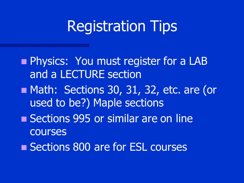 Registration Tips Physics: You must register for a LAB and a LECTURE section Math: Sections 30, 31, 32, etc.