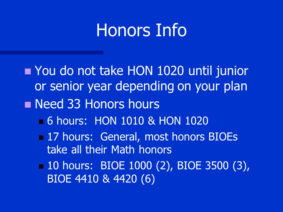 Honors Info You do not take HON 1020 until junior or senior year depending on your plan Need 33 Honors hours 6 hours: HON 1010 & HON hours: General, most honors BIOEs take all their Math honors 10 hours: BIOE 1000 (2), BIOE 3500 (3), BIOE 4410 & 4420 (6)