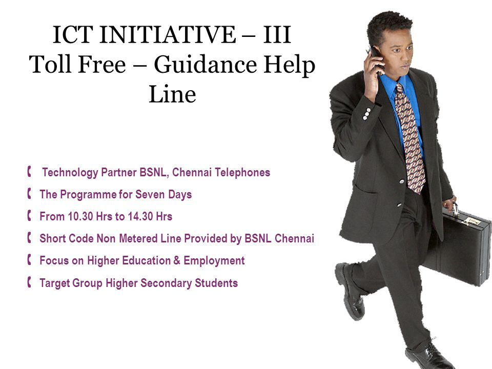 ICT INITIATIVE – III Toll Free – Guidance Help Line  Technology Partner BSNL, Chennai Telephones  The Programme for Seven Days  From 10.30 Hrs to 14.30 Hrs  Short Code Non Metered Line Provided by BSNL Chennai  Focus on Higher Education & Employment  Target Group Higher Secondary Students