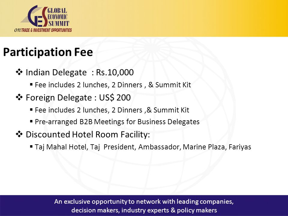Participation Fee  Indian Delegate : Rs.10,000  Fee includes 2 lunches, 2 Dinners, & Summit Kit  Foreign Delegate : US$ 200  Fee includes 2 lunches, 2 Dinners,& Summit Kit  Pre-arranged B2B Meetings for Business Delegates  Discounted Hotel Room Facility:  Taj Mahal Hotel, Taj President, Ambassador, Marine Plaza, Fariyas An exclusive opportunity to network with leading companies, decision makers, industry experts & policy makers