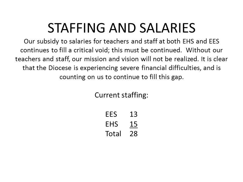 STAFFING AND SALARIES Our subsidy to salaries for teachers and staff at both EHS and EES continues to fill a critical void; this must be continued.