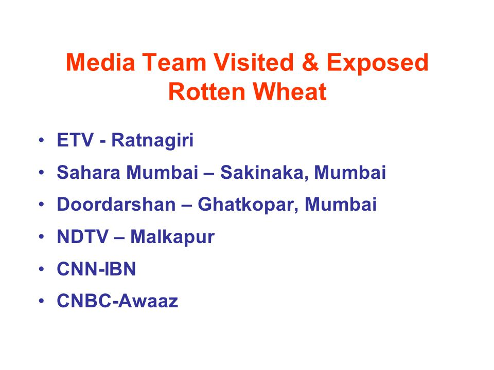 Media Team Visited & Exposed Rotten Wheat ETV - Ratnagiri Sahara Mumbai – Sakinaka, Mumbai Doordarshan – Ghatkopar, Mumbai NDTV – Malkapur CNN-IBN CNBC-Awaaz