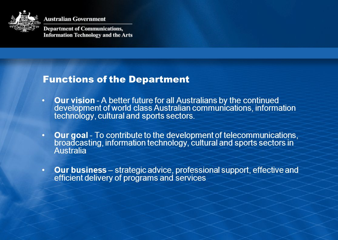 Functions of the Department Our vision - A better future for all Australians by the continued development of world class Australian communications, information technology, cultural and sports sectors.