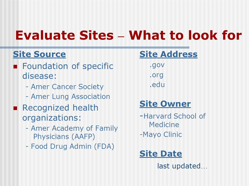 Evaluate Sites – What to look for Site Source Foundation of specific disease: - Amer Cancer Society - Amer Lung Association Recognized health organizations: - Amer Academy of Family Physicians (AAFP) - Food Drug Admin (FDA) Site Address.gov.org.edu Site Owner - Harvard School of Medicine -Mayo Clinic Site Date last updated …