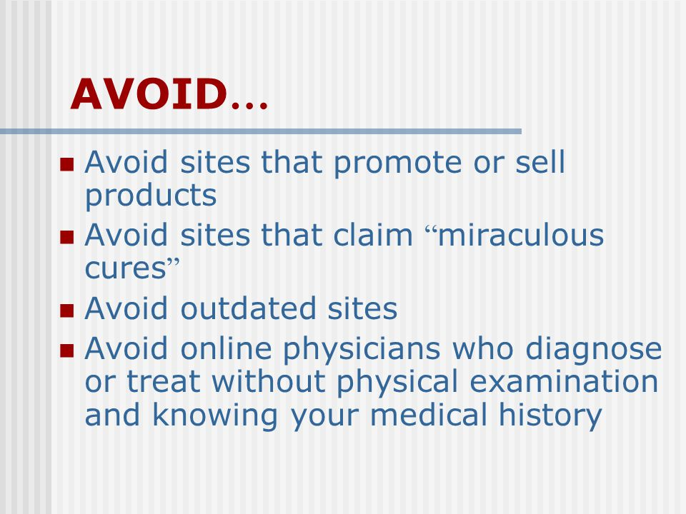 AVOID … Avoid sites that promote or sell products Avoid sites that claim miraculous cures Avoid outdated sites Avoid online physicians who diagnose or treat without physical examination and knowing your medical history