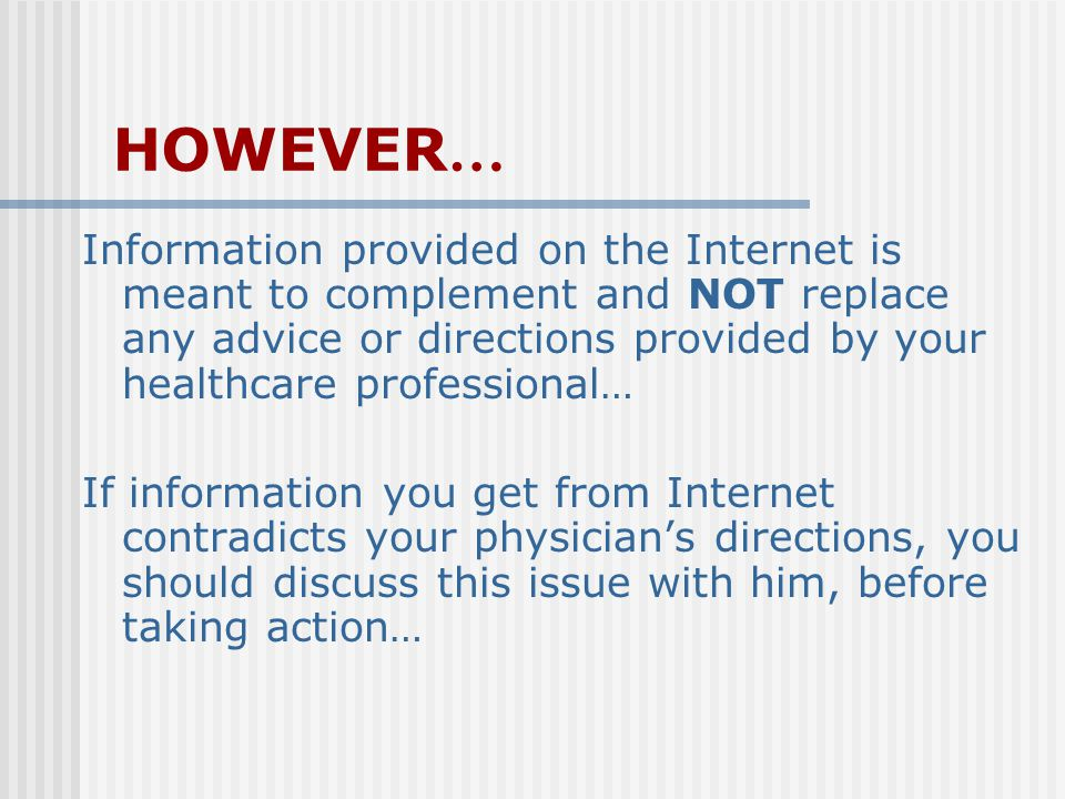 HOWEVER … Information provided on the Internet is meant to complement and NOT replace any advice or directions provided by your healthcare professional… If information you get from Internet contradicts your physician's directions, you should discuss this issue with him, before taking action…