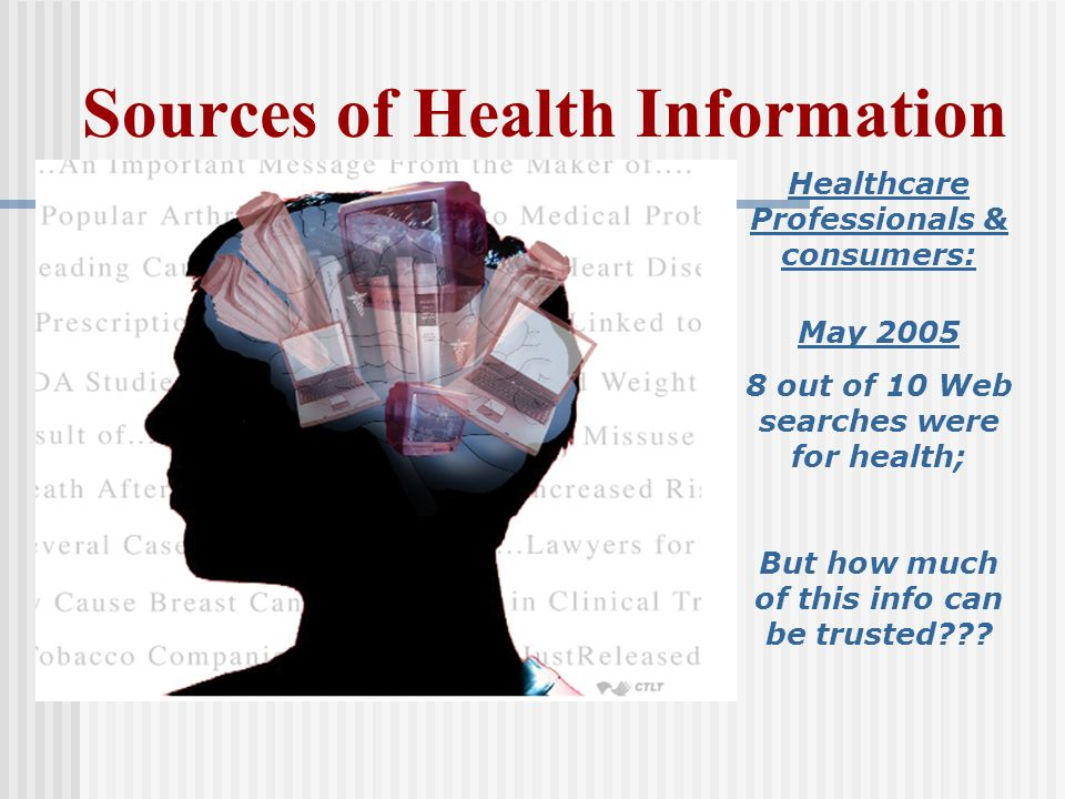 Sources of Health Information Healthcare Professionals & consumers: May 2005 8 out of 10 Web searches were for health; But how much of this info can be trusted???