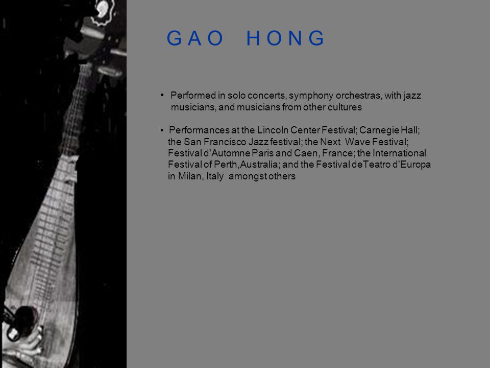 G A O H O N G Performed in solo concerts, symphony orchestras, with jazz musicians, and musicians from other cultures Performances at the Lincoln Center Festival; Carnegie Hall; the San Francisco Jazz festival; the Next Wave Festival; Festival d Automne Paris and Caen, France; the International Festival of Perth,Australia; and the Festival deTeatro d Europa in Milan, Italy amongst others