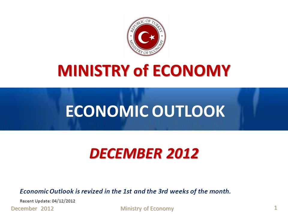 MINISTRY of ECONOMY ECONOMIC OUTLOOK DECEMBER 2012 Economic Outlook is revized in the 1st and the 3rd weeks of the month. Recent Update: 04/12/2012 De