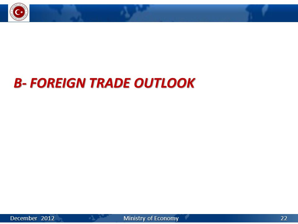 B- FOREIGN TRADE OUTLOOK December 2012 Ministry of Economy 22