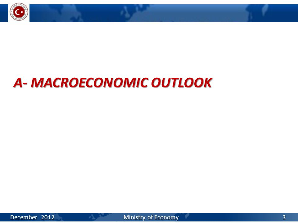 A- MACROECONOMIC OUTLOOK December 2012 Ministry of Economy 3
