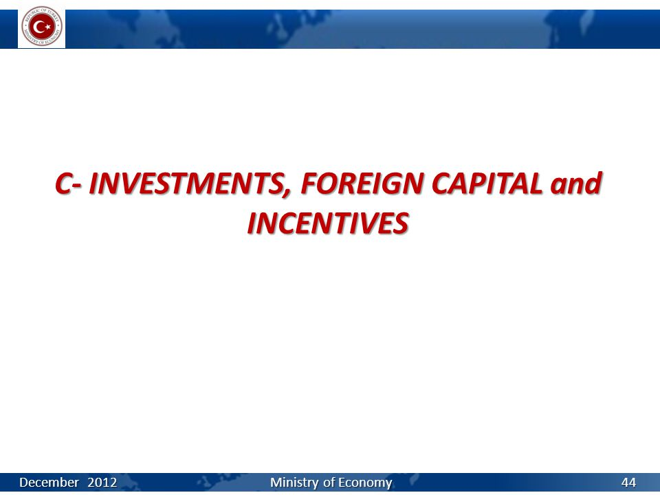 C- INVESTMENTS, FOREIGN CAPITAL and INCENTIVES December 2012 Ministry of Economy 44