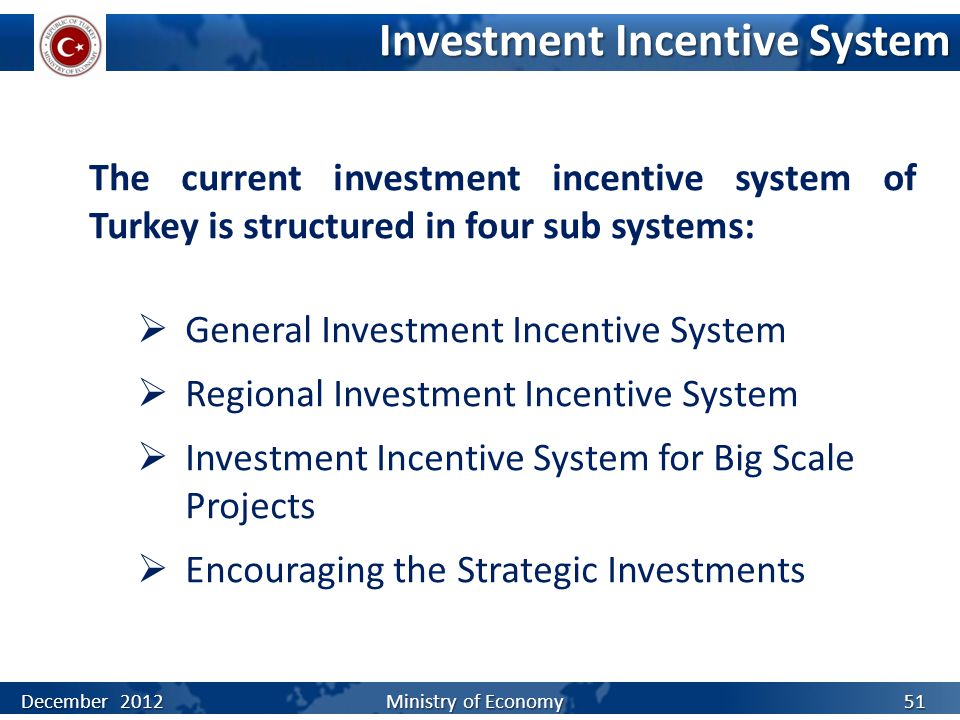 Investment Incentive System The current investment incentive system of Turkey is structured in four sub systems:  General Investment Incentive System