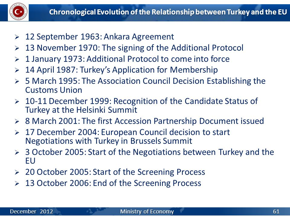 Chronological Evolution of the Relationship between Turkey and the EU  12 September 1963: Ankara Agreement  13 November 1970: The signing of the Additional Protocol  1 January 1973: Additional Protocol to come into force  14 April 1987: Turkey's Application for Membership  5 March 1995: The Association Council Decision Establishing the Customs Union  10-11 December 1999: Recognition of the Candidate Status of Turkey at the Helsinki Summit  8 March 2001: The first Accession Partnership Document issued  17 December 2004: European Council decision to start Negotiations with Turkey in Brussels Summit  3 October 2005: Start of the Negotiations between Turkey and the EU  20 October 2005: Start of the Screening Process  13 October 2006: End of the Screening Process December 2012 Ministry of Economy 61