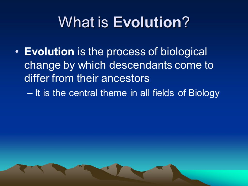What is Evolution? Evolution is the process of biological change by which descendants come to differ from their ancestors –It is the central theme in