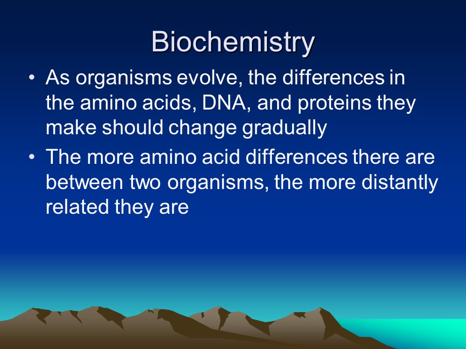 Biochemistry As organisms evolve, the differences in the amino acids, DNA, and proteins they make should change gradually The more amino acid differen