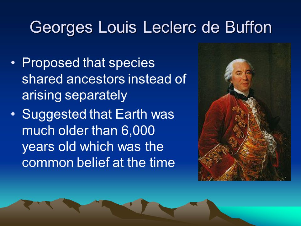 Georges Louis Leclerc de Buffon Proposed that species shared ancestors instead of arising separately Suggested that Earth was much older than 6,000 ye