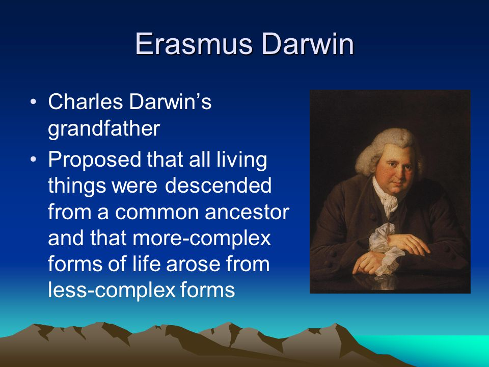 Erasmus Darwin Charles Darwin's grandfather Proposed that all living things were descended from a common ancestor and that more-complex forms of life
