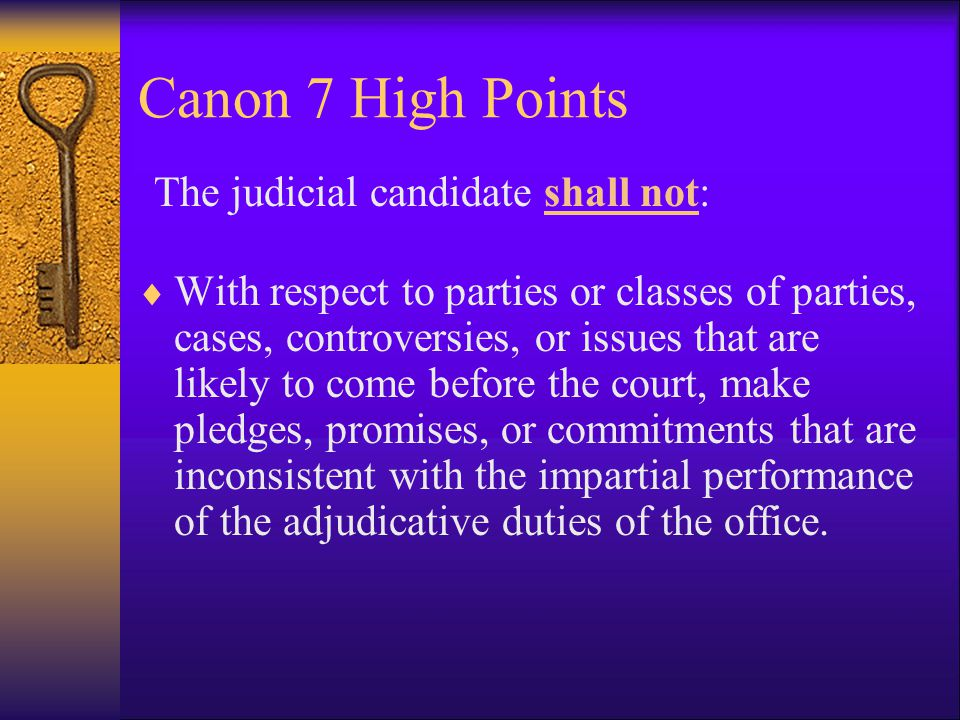 Canon 7 High Points A judicial candidate shall: Maintain the dignity appropriate to judicial office.