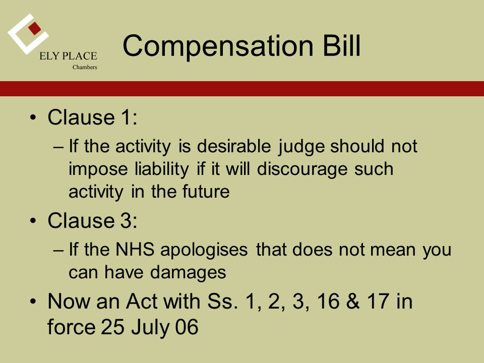 Compensation Bill Clause 1: –If the activity is desirable judge should not impose liability if it will discourage such activity in the future Clause 3: –If the NHS apologises that does not mean you can have damages Now an Act with Ss.