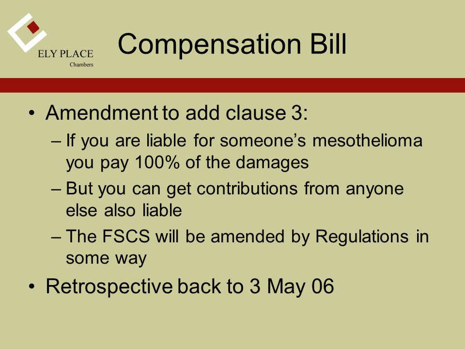 Amendment to add clause 3: –If you are liable for someone's mesothelioma you pay 100% of the damages –But you can get contributions from anyone else also liable –The FSCS will be amended by Regulations in some way Retrospective back to 3 May 06 Compensation Bill