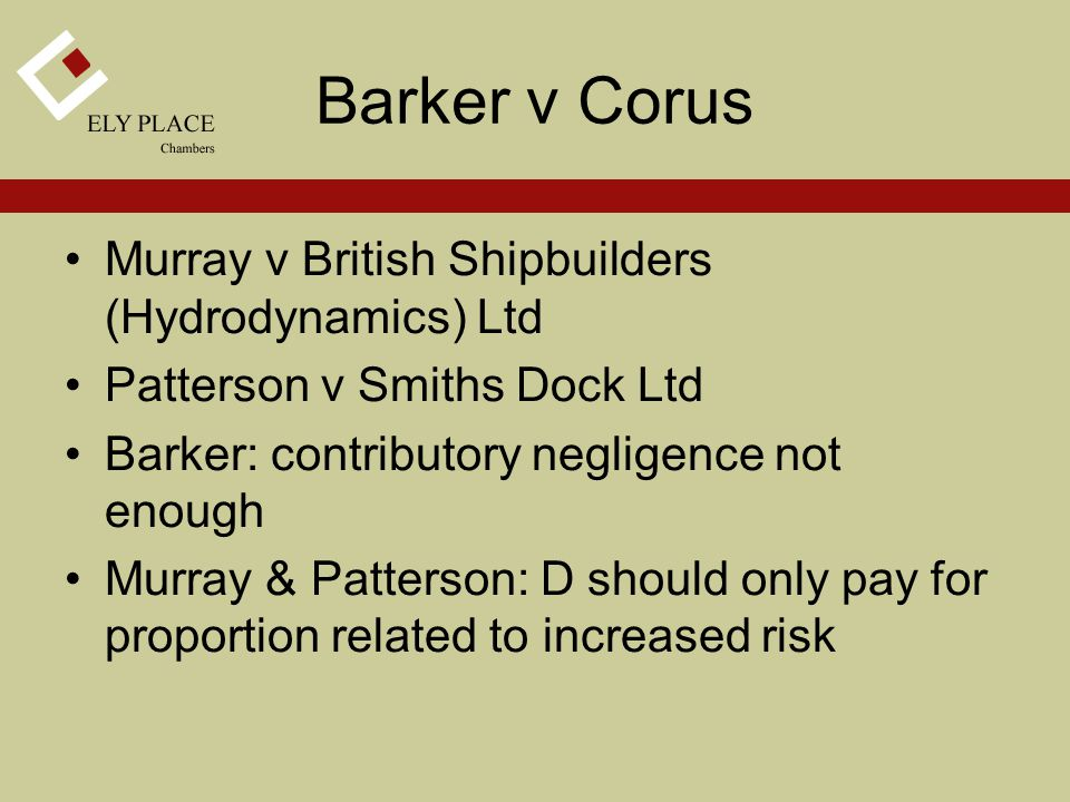 Barker v Corus Murray v British Shipbuilders (Hydrodynamics) Ltd Patterson v Smiths Dock Ltd Barker: contributory negligence not enough Murray & Patterson: D should only pay for proportion related to increased risk