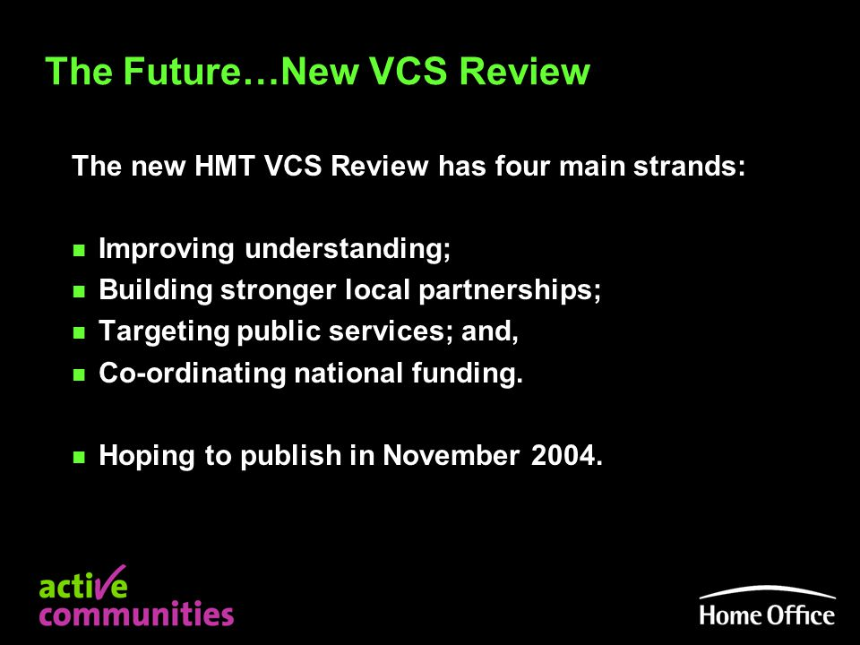The Future…New VCS Review The new HMT VCS Review has four main strands: n Improving understanding; n Building stronger local partnerships; n Targeting public services; and, n Co-ordinating national funding.