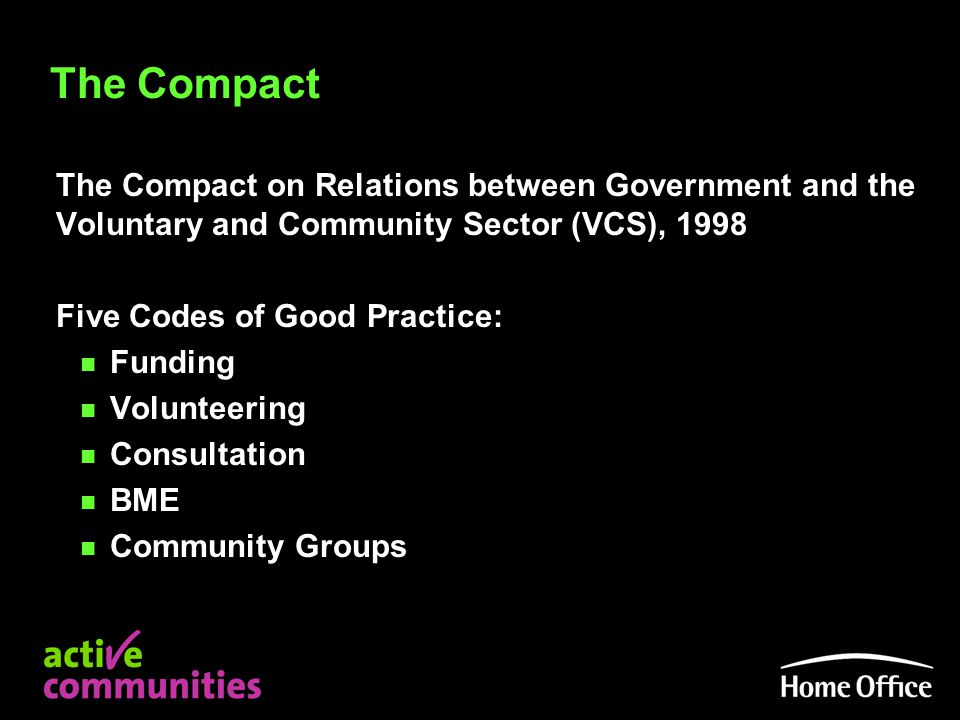 The Compact The Compact on Relations between Government and the Voluntary and Community Sector (VCS), 1998 Five Codes of Good Practice: n Funding n Volunteering n Consultation n BME n Community Groups