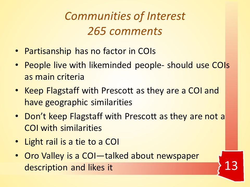 Communities of Interest 265 comments Partisanship has no factor in COIs People live with likeminded people- should use COIs as main criteria Keep Flagstaff with Prescott as they are a COI and have geographic similarities Don't keep Flagstaff with Prescott as they are not a COI with similarities Light rail is a tie to a COI Oro Valley is a COI—talked about newspaper description and likes it 13