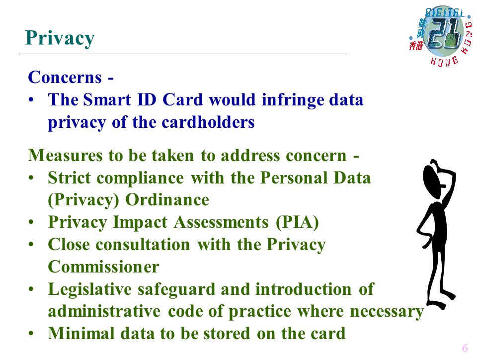 Concerns - The Smart ID Card would infringe data privacy of the cardholders Measures to be taken to address concern - Strict compliance with the Personal Data (Privacy) Ordinance Privacy Impact Assessments (PIA) Close consultation with the Privacy Commissioner Legislative safeguard and introduction of administrative code of practice where necessary Minimal data to be stored on the card Privacy 6