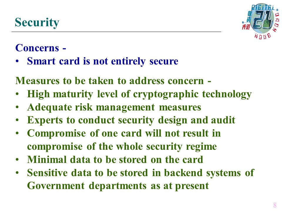 Concerns - Smart card is not entirely secure Measures to be taken to address concern - High maturity level of cryptographic technology Adequate risk management measures Experts to conduct security design and audit Compromise of one card will not result in compromise of the whole security regime Minimal data to be stored on the card Sensitive data to be stored in backend systems of Government departments as at present Security 8