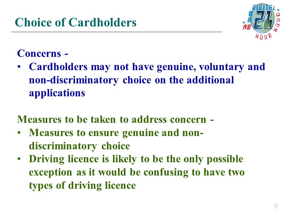 Concerns - Cardholders may not have genuine, voluntary and non-discriminatory choice on the additional applications Measures to be taken to address concern - Measures to ensure genuine and non- discriminatory choice Driving licence is likely to be the only possible exception as it would be confusing to have two types of driving licence Choice of Cardholders 9
