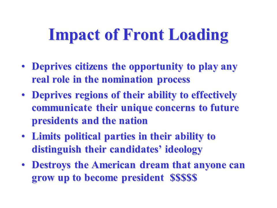 Impact of Front Loading Deprives citizens the opportunity to play any real role in the nomination processDeprives citizens the opportunity to play any real role in the nomination process Deprives regions of their ability to effectively communicate their unique concerns to future presidents and the nationDeprives regions of their ability to effectively communicate their unique concerns to future presidents and the nation Limits political parties in their ability to distinguish their candidates' ideologyLimits political parties in their ability to distinguish their candidates' ideology Destroys the American dream that anyone can grow up to become president $$$$$Destroys the American dream that anyone can grow up to become president $$$$$