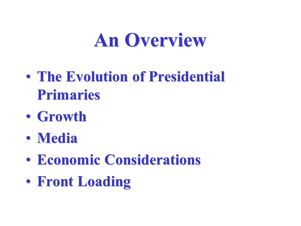 An Overview The Evolution of Presidential PrimariesThe Evolution of Presidential Primaries GrowthGrowth MediaMedia Economic ConsiderationsEconomic Considerations Front LoadingFront Loading