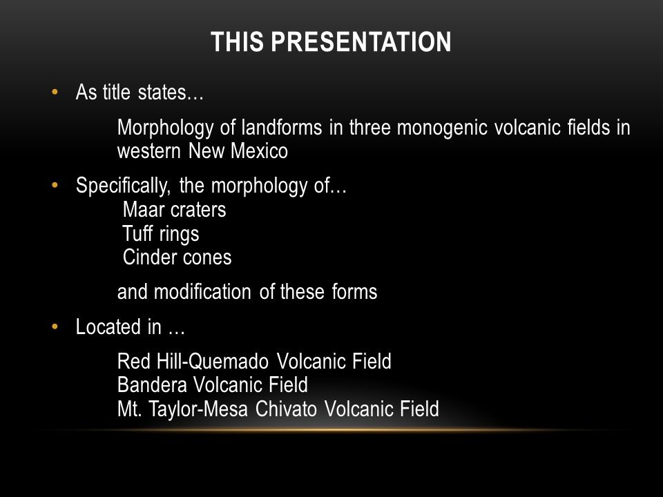 THIS PRESENTATION As title states… Morphology of landforms in three monogenic volcanic fields in western New Mexico Specifically, the morphology of… Maar craters Tuff rings Cinder cones and modification of these forms Located in … Red Hill-Quemado Volcanic Field Bandera Volcanic Field Mt.