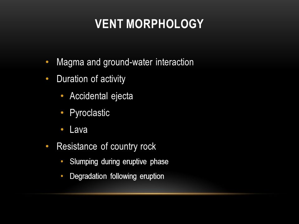 VENT MORPHOLOGY Magma and ground-water interaction Duration of activity Accidental ejecta Pyroclastic Lava Resistance of country rock Slumping during eruptive phase Degradation following eruption