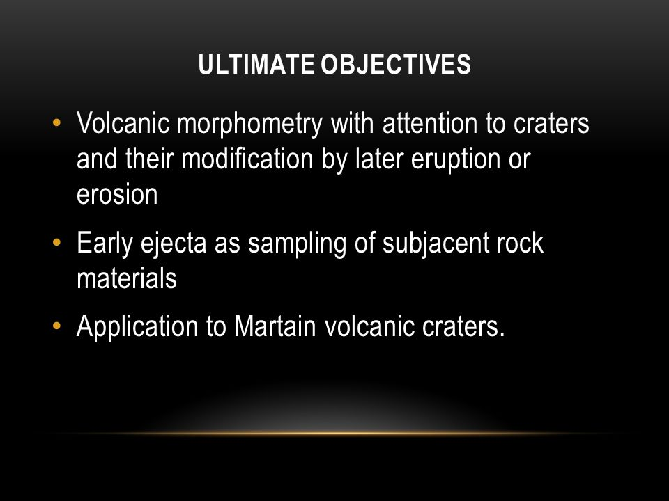 ULTIMATE OBJECTIVES Volcanic morphometry with attention to craters and their modification by later eruption or erosion Early ejecta as sampling of subjacent rock materials Application to Martain volcanic craters.