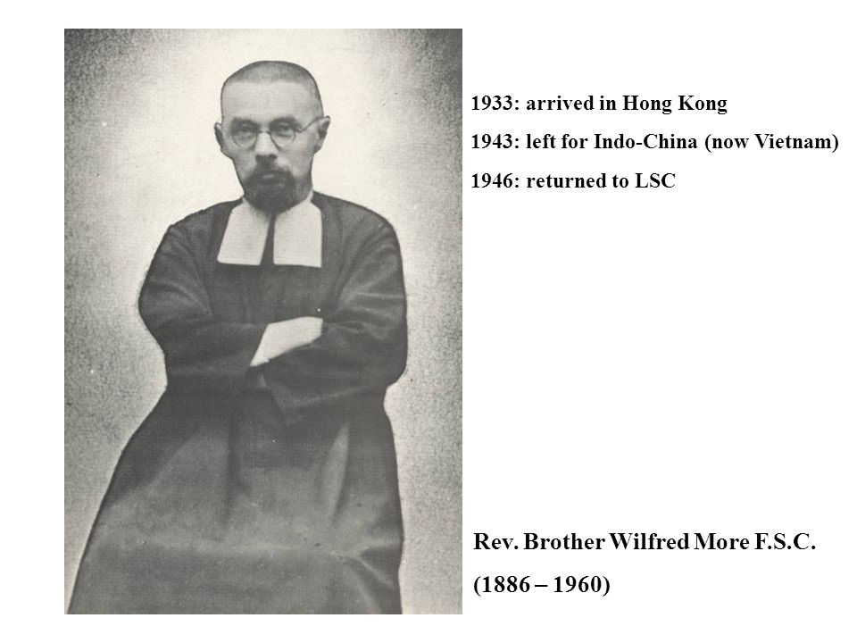 Rev. Brother Wilfred More F.S.C. (1886 – 1960) 1933: arrived in Hong Kong 1943: left for Indo-China (now Vietnam) 1946: returned to LSC