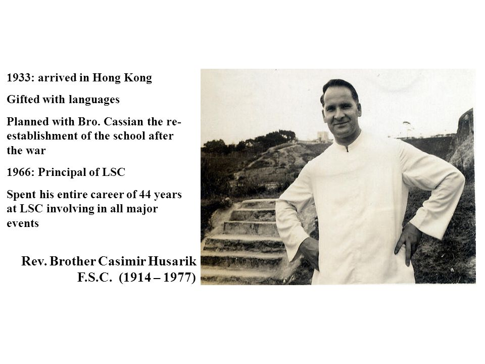 Rev. Brother Casimir Husarik F.S.C. (1914 – 1977) 1933: arrived in Hong Kong Gifted with languages Planned with Bro. Cassian the re- establishment of