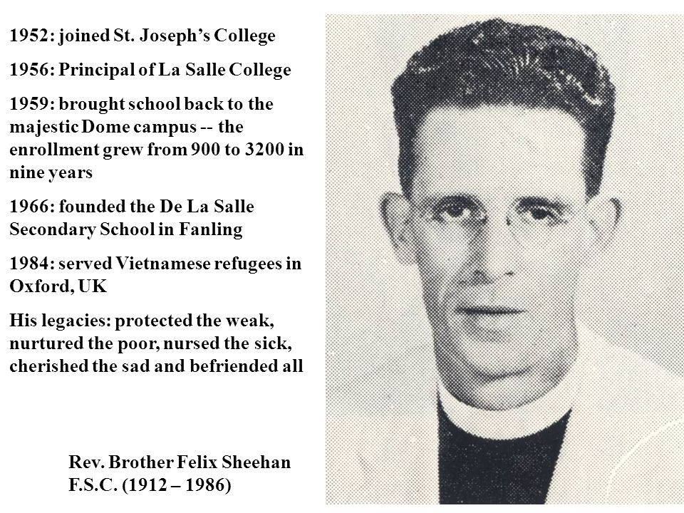 Rev. Brother Felix Sheehan F.S.C. (1912 – 1986) 1952: joined St. Joseph's College 1956: Principal of La Salle College 1959: brought school back to the