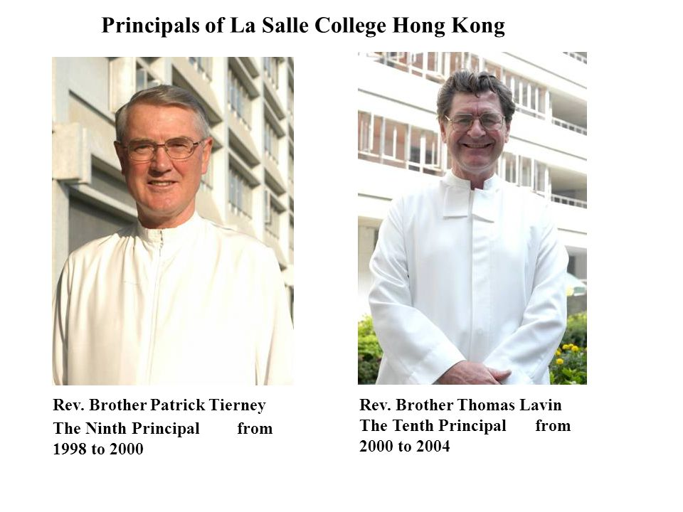 Principals of La Salle College Hong Kong Rev. Brother Thomas Lavin The Tenth Principal from 2000 to 2004 Rev. Brother Patrick Tierney The Ninth Princi